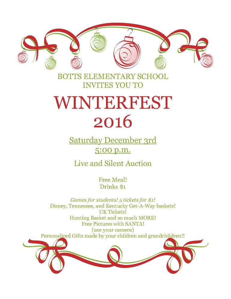 BOTTS ELEMENTARY SCHOOL INVITES YOU TO WINTERFEST 2016 Saturday December 3rd 5:00 p.m. Live and Silent Auction Free Meal! Drinks $1 Games for students! 5 tickets for $1! Disney, Tennessee, and Kentucky Get-A-Way baskets! UK Tickets! Hunting Basket and so much MORE! Free Pictures with SANTA! (use your camera) Personalized Gifts made by your children and grandchildren!!